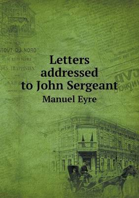 Letters Addressed to John Sergeant Manuel Eyre