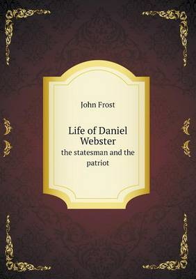 Life of Daniel Webster the Statesman and the Patriot