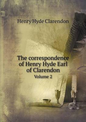 The Correspondence of Henry Hyde Earl of Clarendon Volume 2