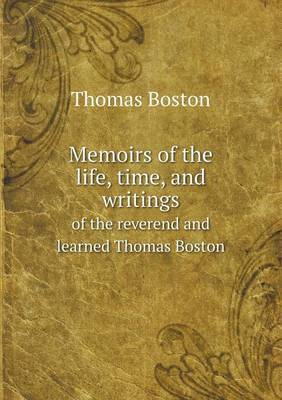 Memoirs of the Life, Time, and Writings of the Reverend and Learned Thomas Boston