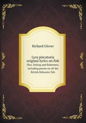 Lyra Piscatoria Original Lyrics on Fish Flies, Fishing and Fishermen, Including Poems on All the British Fishwater Fish
