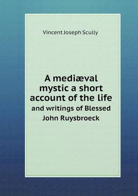 A Mediaeval Mystic a Short Account of the Life and Writings of Blessed John Ruysbroeck