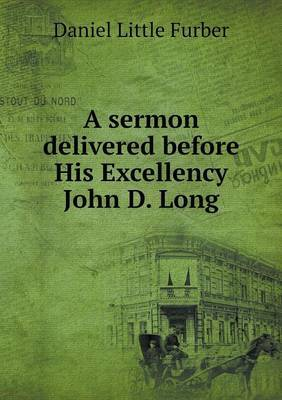 A Sermon Delivered Before His Excellency John D. Long