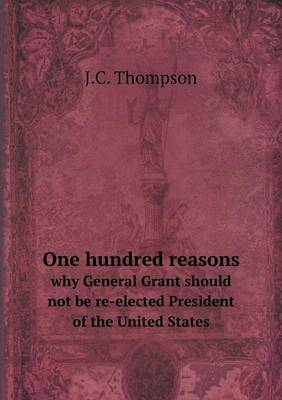 One Hundred Reasons Why General Grant Should Not Be Re-Elected President of the United States