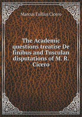 The Academic Questions Treatise de Finibus and Tusculan Disputations of M. R. Cicero
