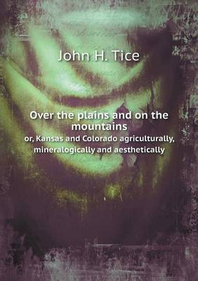 Over the Plains and on the Mountains Or, Kansas and Colorado Agriculturally, Mineralogically and Aesthetically