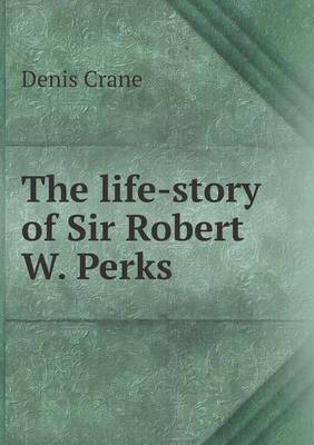 The Life-Story of Sir Robert W. Perks
