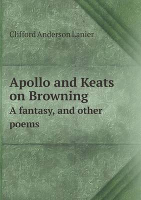Apollo and Keats on Browning a Fantasy, and Other Poems