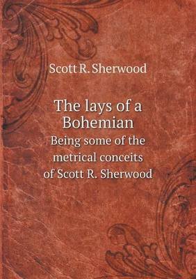 The Lays of a Bohemian Being Some of the Metrical Conceits of Scott R. Sherwood