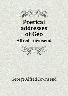 Poetical Addresses of Geo Alfred Townsend