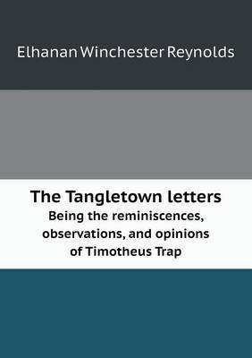 The Tangletown Letters Being the Reminiscences, Observations, and Opinions of Timotheus Trap