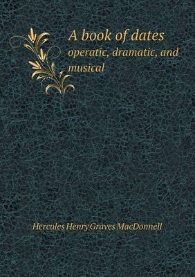 A Book of Dates Operatic, Dramatic, and Musical