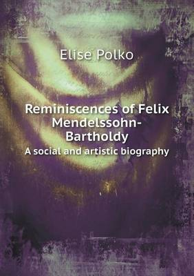 Reminiscences of Felix Mendelssohn-Bartholdy a Social and Artistic Biography