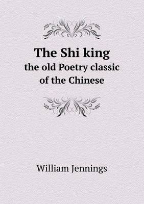 The Shi King the Old Poetry Classic of the Chinese