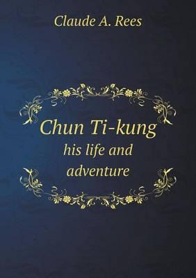 Chun Ti-Kung His Life and Adventure