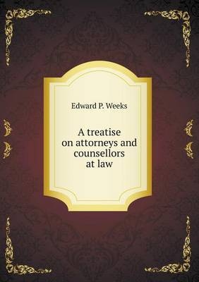A Treatise on Attorneys and Counsellors at Law