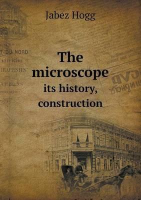 The Microscope Its History, Construction