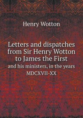 Letters and Dispatches from Sir Henry Wotton to James the First and His Ministers, in the Years MDCXVII-XX