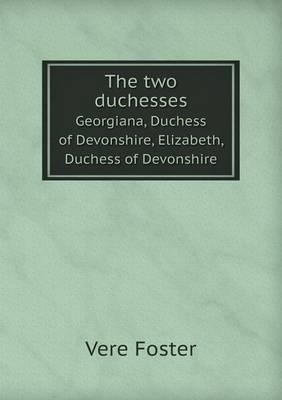 The Two Duchesses Georgiana, Duchess of Devonshire, Elizabeth, Duchess of Devonshire