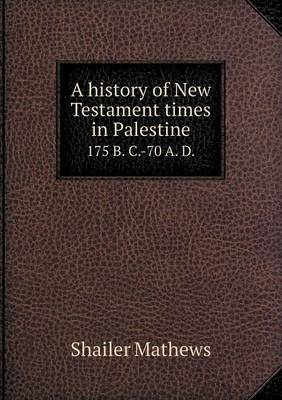 A History of New Testament Times in Palestine 175 B. C.-70 A. D.