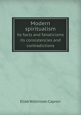 Modern Spiritualism Its Facts and Fanaticisms Its Consistencies and Contradictions