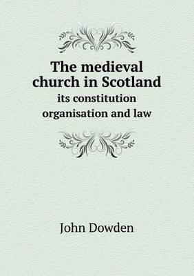 The Medieval Church in Scotland Its Constitution Organisation and Law