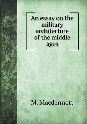 An Essay on the Military Architecture of the Middle Ages