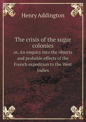 The Crisis of the Sugar Colonies Or, an Enquiry Into the Objects and Probable Effects of the French Expedition to the West Indies