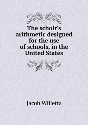The Scholr's Arithmetic Designed for the Use of Schools, in the United States