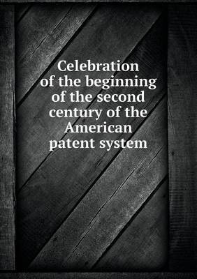Celebration of the Beginning of the Second Century of the American Patent System