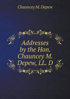 Addresses by the Hon. Chauncey M. DePew, LL. D