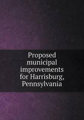 Proposed Municipal Improvements for Harrisburg, Pennsylvania