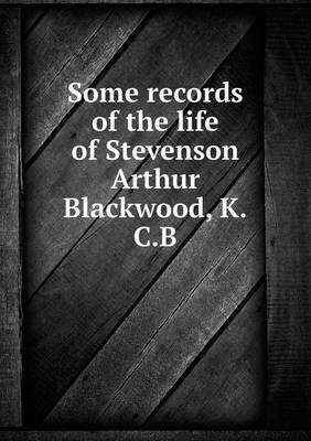 Some Records of the Life of Stevenson Arthur Blackwood, K.C.B