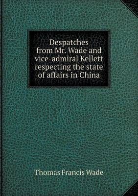 Despatches from Mr. Wade and Vice-Admiral Kellett Respecting the State of Affairs in China