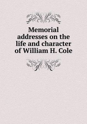 Memorial Addresses on the Life and Character of William H. Cole