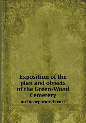 Exposition of the Plan and Objects of the Green-Wood Cemetery an Incorporated Trust