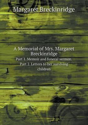 A Memorial of Mrs. Margaret Breckinridge Part 1. Memoir and Funeral Sermon. Part 2. Letters to Her Surviving Children