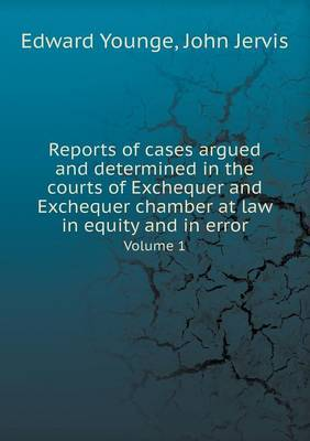 Reports of Cases Argued and Determined in the Courts of Exchequer and Exchequer Chamber at Law in Equity and in Error Volume 1