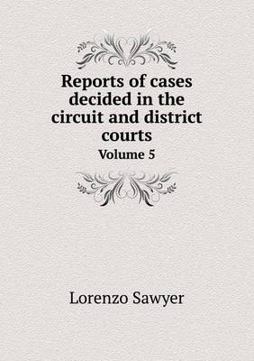 Reports of Cases Decided in the Circuit and District Courts Volume 5