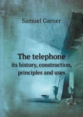 The Telephone Its History, Construction, Principles and Uses