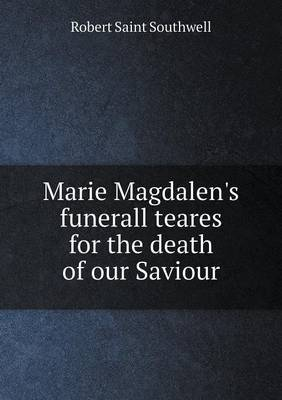 Marie Magdalen's Funerall Teares for the Death of Our Saviour