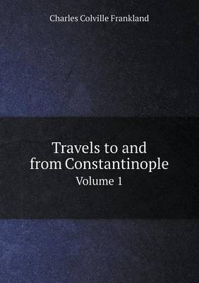 Travels to and from Constantinople Volume 1