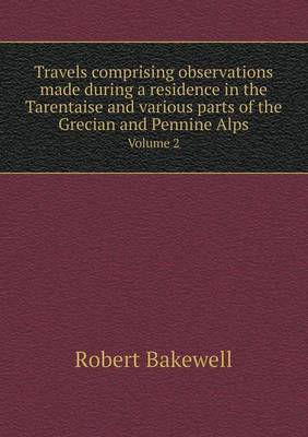Travels Comprising Observations Made During a Residence in the Tarentaise and Various Parts of the Grecian and Pennine Alps Volume 2