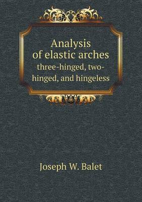 Analysis of Elastic Arches Three-Hinged, Two-Hinged, and Hingeless