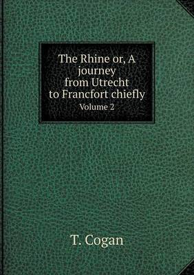 The Rhine Or, a Journey from Utrecht to Francfort Chiefly Volume 2
