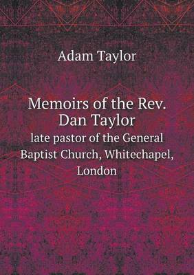 Memoirs of the REV. Dan Taylor Late Pastor of the General Baptist Church, Whitechapel, London