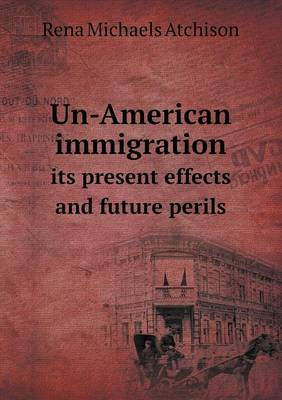 Un-American Immigration Its Present Effects and Future Perils