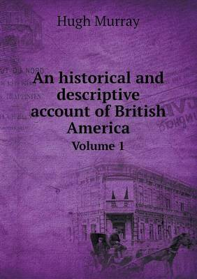 An Historical and Descriptive Account of British America Volume 1