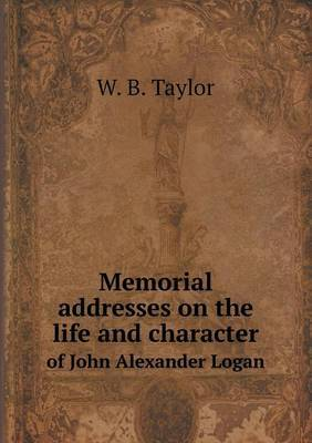 Memorial Addresses on the Life and Character of John Alexander Logan