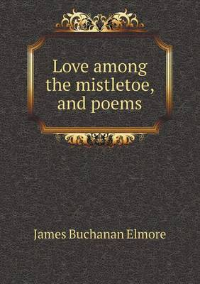 Love Among the Mistletoe, and Poems